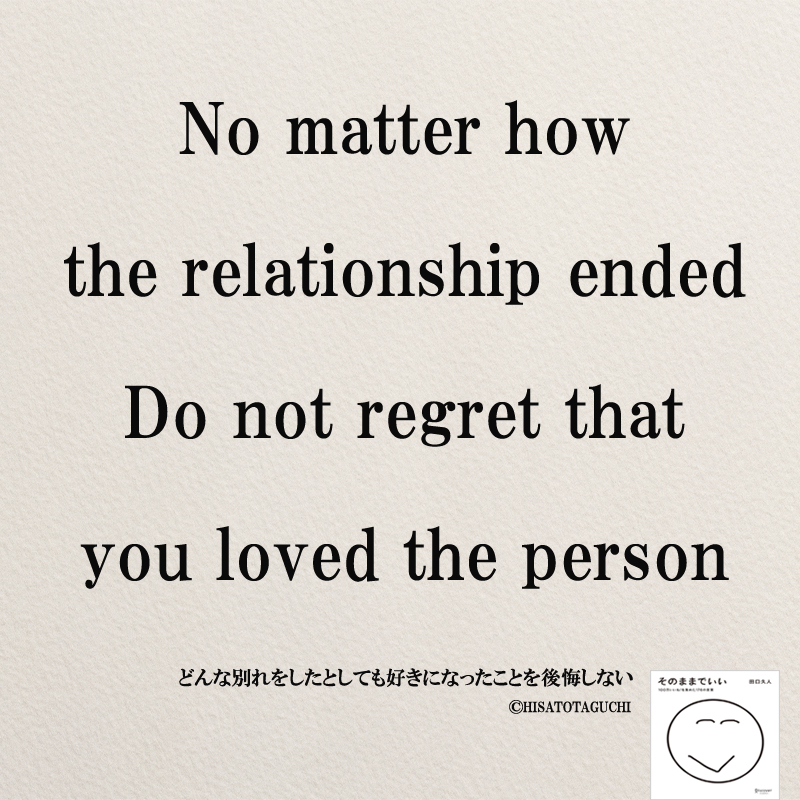 No matter how the relationship ended Do not regret that you loved the person