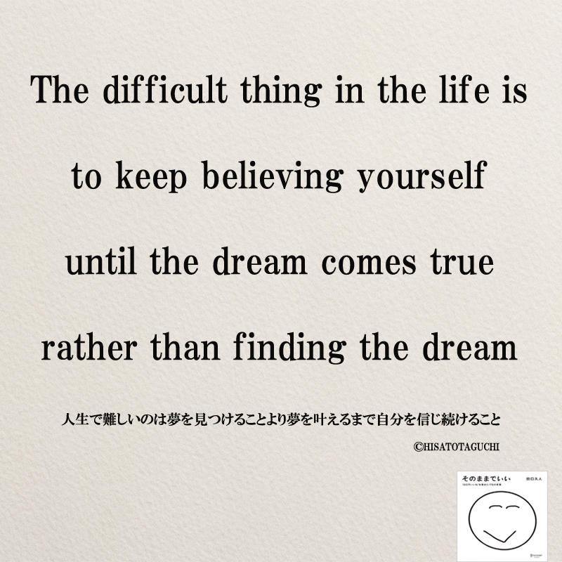 The difficult thing in the life Is to keep believing yourself until the dream comes true rather than finding the dream