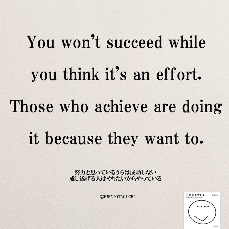 You won't succeed while you think it's an effort. Those who achieve are doing it because they want to.