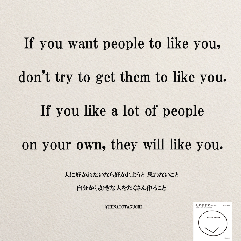 If you want people to like you, don't try to get them to like you. If you like a lot of people on your own, they will like you.